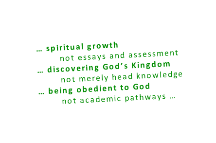 … spiritual growth         not essays and assessment … discovering God's Kingdom         not merely head knowledge … being obedient to God         not academic pathways …