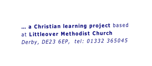 … a Christian learning project based at Littleover Methodist Church Derby, DE23 6EP,  tel: 01332 365045